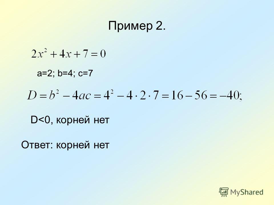 Пример 2. a=2; b=4; с=7 Ответ: корней нет D