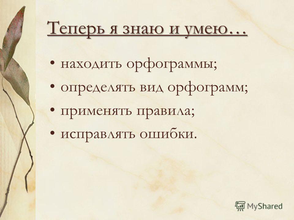 Теперь я знаю и умею… находить орфограммы; определять вид орфограмм; применять правила; исправлять ошибки.