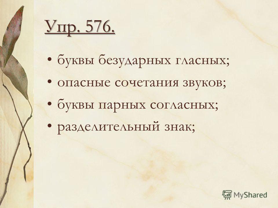 Упр. 576. буквы безударных гласных; опасные сочетания звуков; буквы парных согласных; разделительный знак;