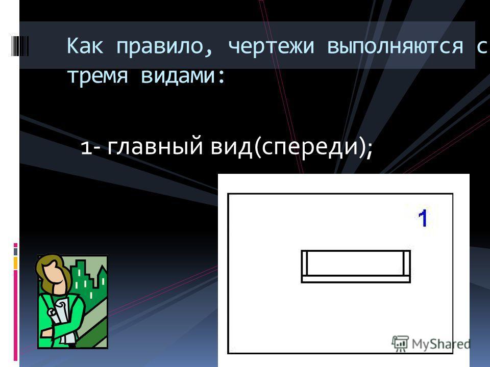 Как правило, чертежи выполняются с тремя видами: 1- главный вид(спереди);