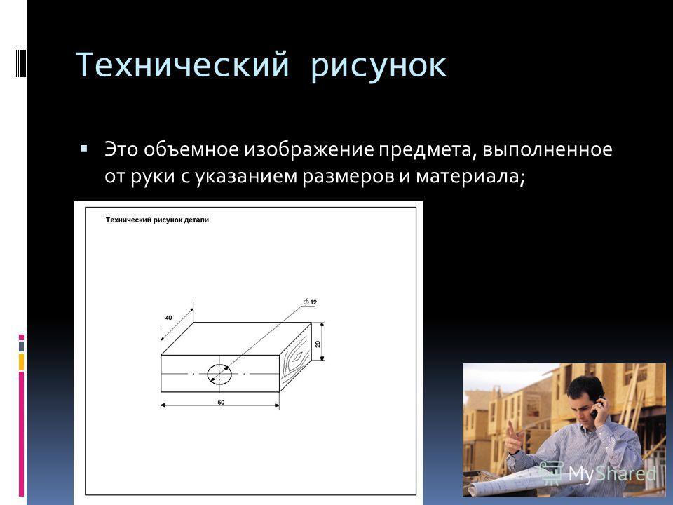 Технический рисунок Это объемное изображение предмета, выполненное от руки с указанием размеров и материала;