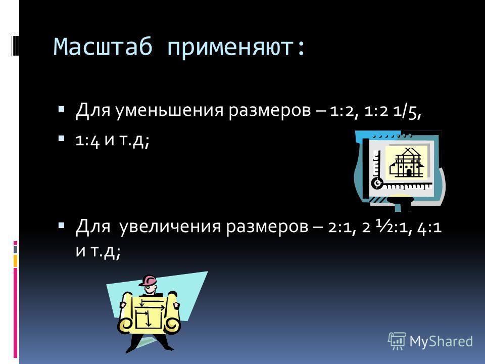 Масштаб применяют: Для уменьшения размеров – 1:2, 1:2 1/5, 1:4 и т.д; Для увеличения размеров – 2:1, 2 ½:1, 4:1 и т.д;