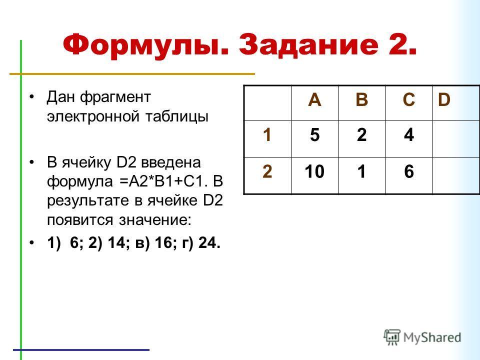 Формулы. Задание 2. Дан фрагмент электронной таблицы В ячейку D2 введена формула =A2*B1+C1. В результате в ячейке D2 появится значение: 1) 6; 2) 14; в) 16; г) 24. ABCD 1524 21016