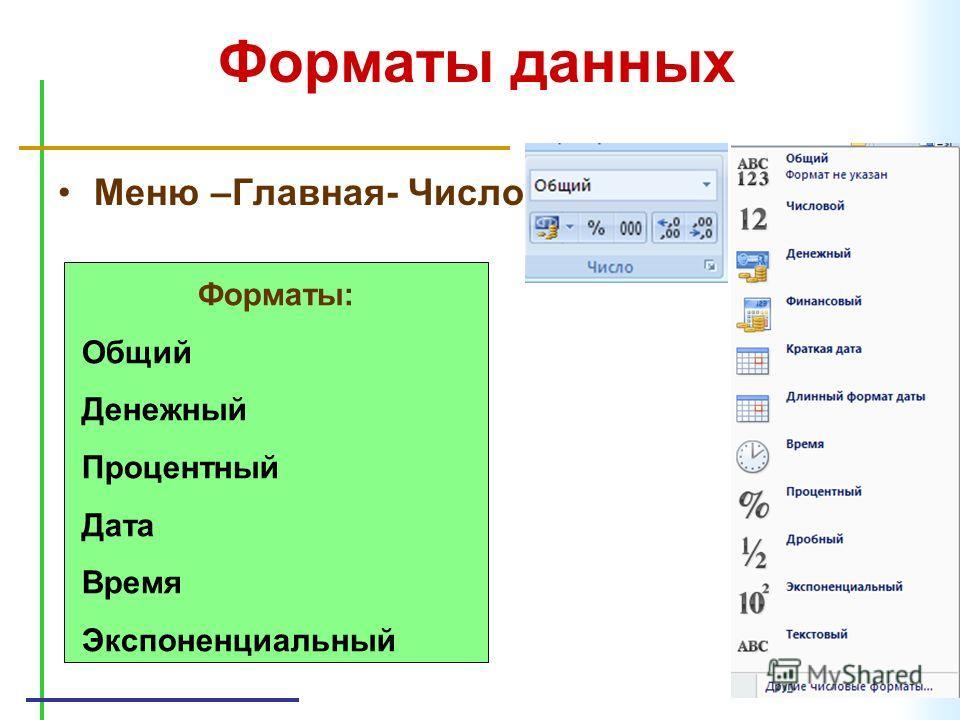 Форматы данных Меню –Главная- Число Форматы: Общий Денежный Процентный Дата Время Экспоненциальный