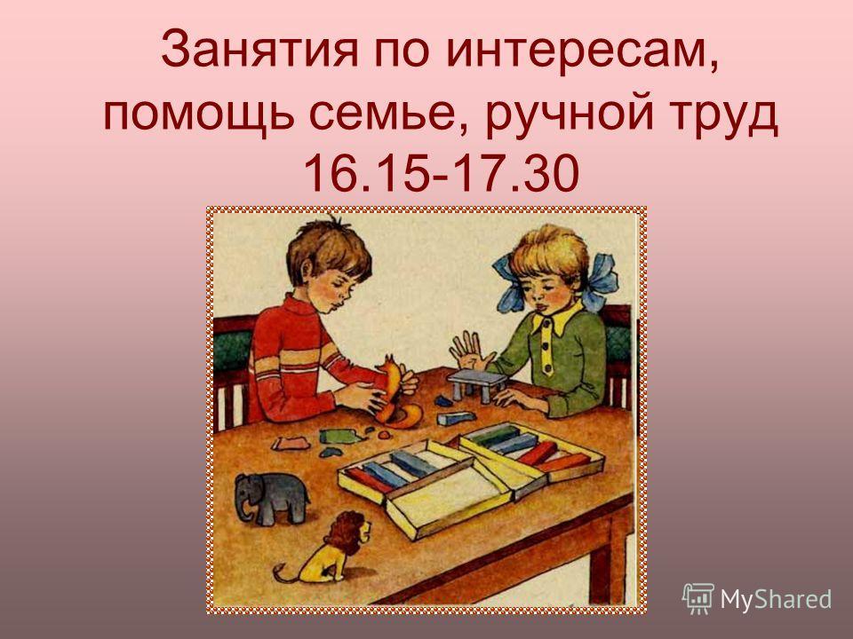 Занятия по интересам, помощь семье, ручной труд 16.15-17.30