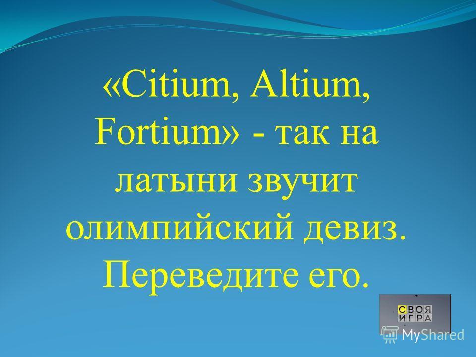 «Citium, Altium, Fortium» - так на латыни звучит олимпийский девиз. Переведите его.
