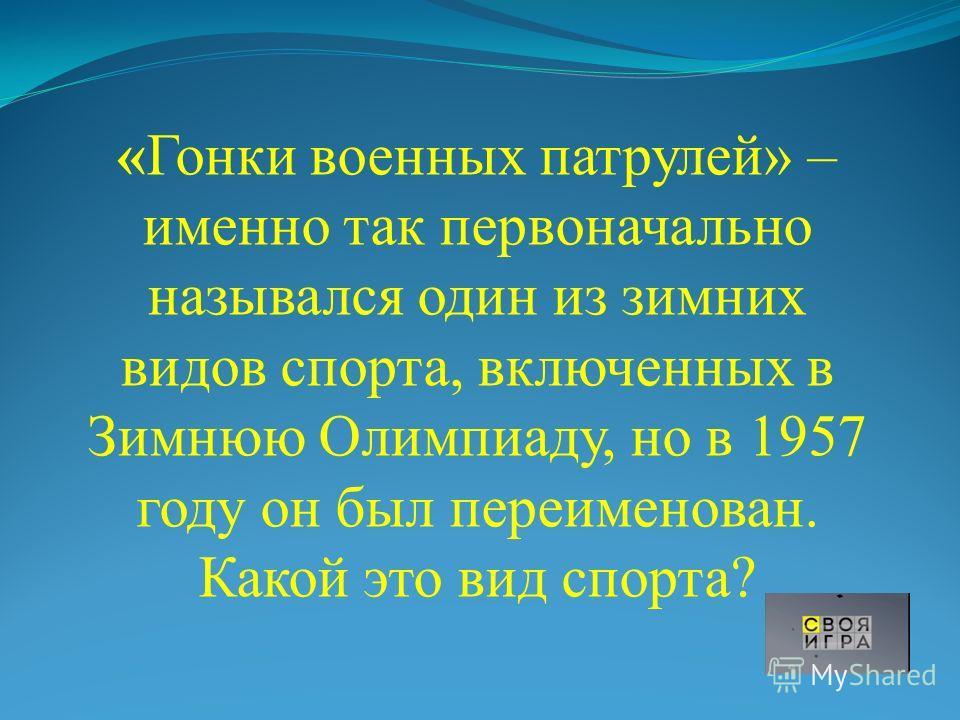 «Гонки военных патрулей» – именно так первоначально назывался один из зимних видов спорта, включенных в Зимнюю Олимпиаду, но в 1957 году он был переименован. Какой это вид спорта?