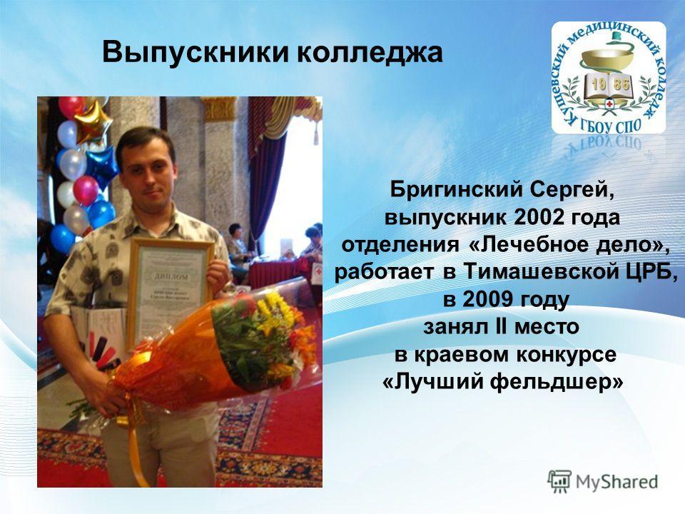 Выпускники колледжа Бригинский Сергей, выпускник 2002 года отделения «Лечебное дело», работает в Тимашевской ЦРБ, в 2009 году занял II место в краевом конкурсе «Лучший фельдшер»