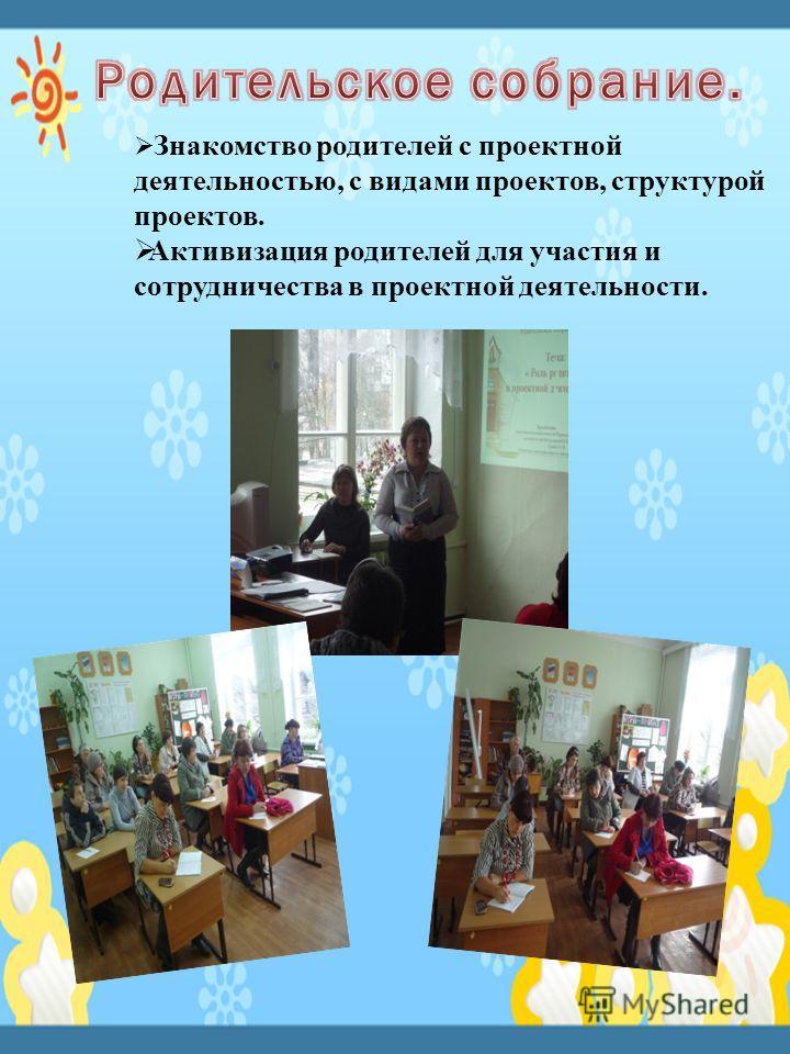 Знакомство родителей с проектной деятельностью, с видами проектов, структурой проектов. Активизация родителей для участия и сотрудничества в проектной деятельности.