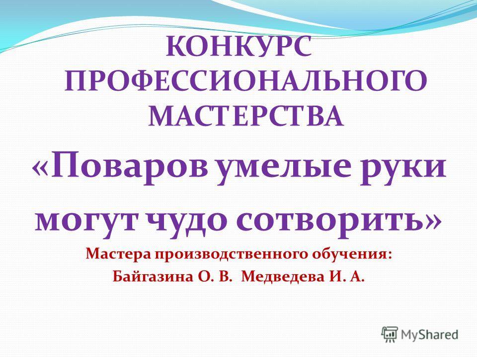 КОНКУРС ПРОФЕССИОНАЛЬНОГО МАСТЕРСТВА «Поваров умелые руки могут чудо сотворить» Мастера производственного обучения: Байгазина О. В. Медведева И. А.