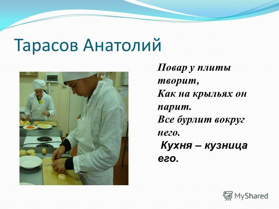 Тарасов Анатолий Повар у плиты творит, Как на крыльях он парит. Все бурлит вокруг него. Кухня – кузница его.