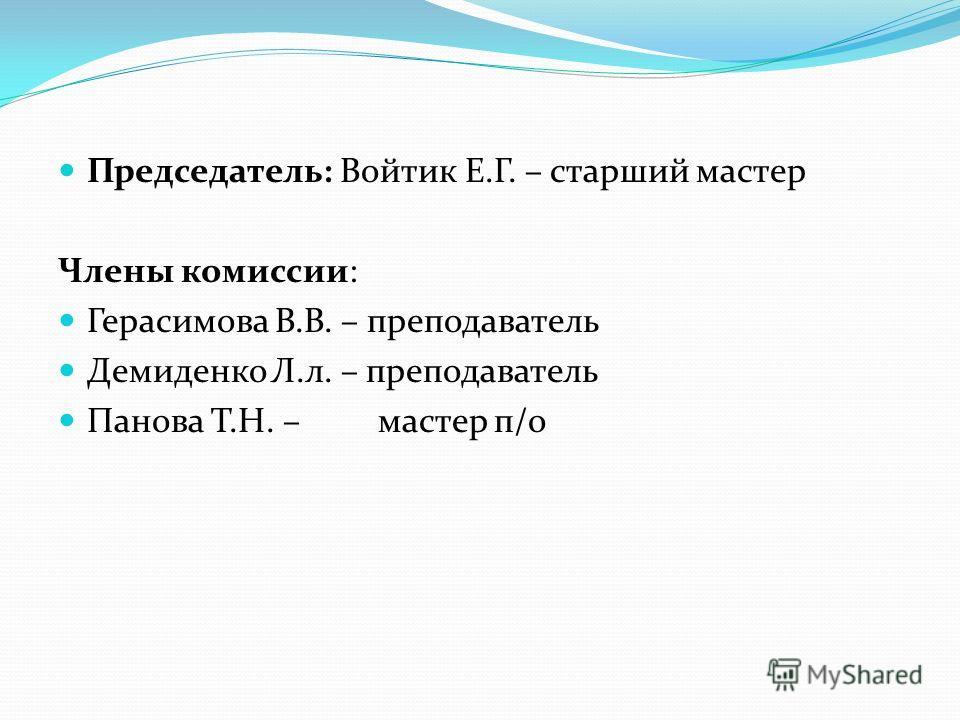 Председатель: Войтик Е.Г. – старший мастер Члены комиссии: Герасимова В.В. – преподаватель Демиденко Л.л. – преподаватель Панова Т.Н. – мастер п/о