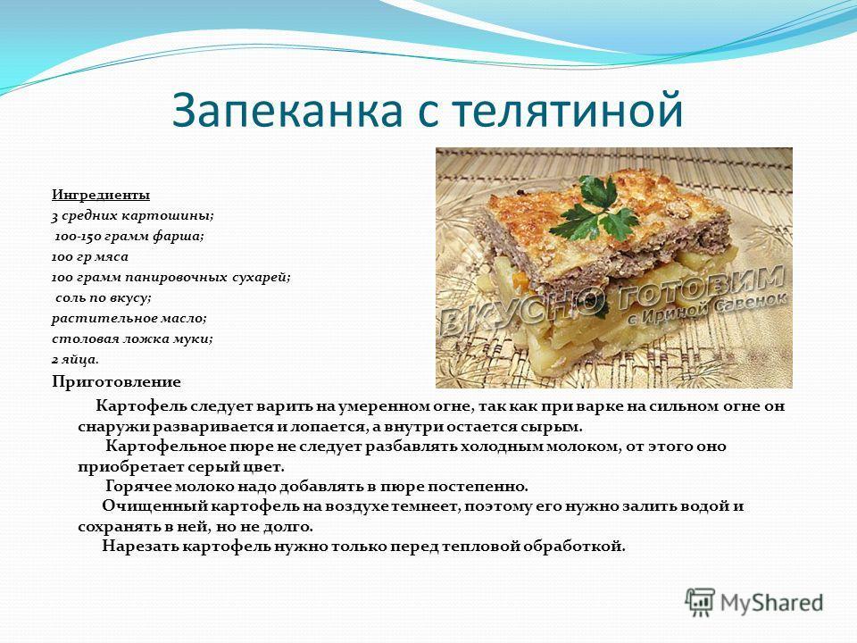 Запеканка с телятиной Ингредиенты 3 средних картошины; 100-150 грамм фарша; 100 гр мяса 100 грамм панировочных сухарей; соль по вкусу; растительное масло; столовая ложка муки; 2 яйца. Приготовление Картофель следует варить на умеренном огне, так как