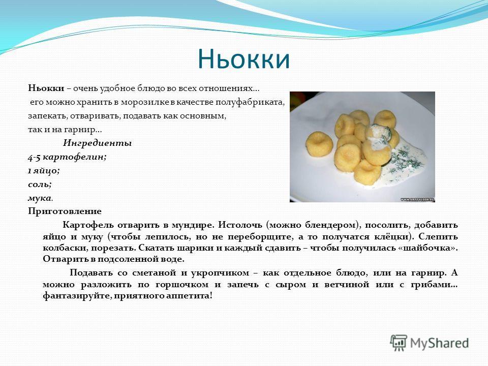Ньокки Ньокки – очень удобное блюдо во всех отношениях… его можно хранить в морозилке в качестве полуфабриката, запекать, отваривать, подавать как основным, так и на гарнир… Ингредиенты 4-5 картофелин; 1 яйцо; соль; мука. Приготовление Картофель отва
