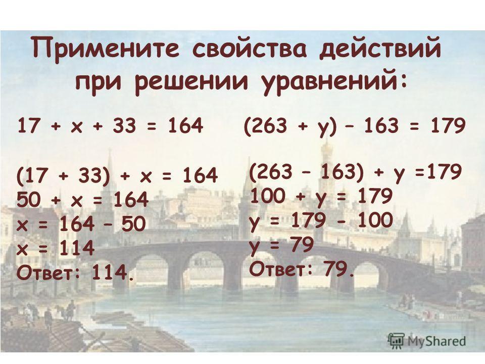 Примените свойства действий при решении уравнений: 17 + х + 33 = 164(263 + у) – 163 = 179 (17 + 33) + х = 164 50 + х = 164 х = 164 – 50 х = 114 Ответ: 114. (263 – 163) + у =179 100 + у = 179 у = 179 - 100 у = 79 Ответ: 79.