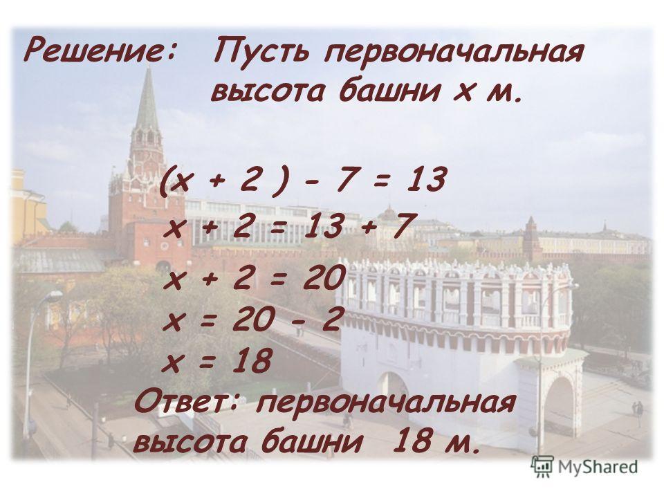 Пусть первоначальная высота башни х м. (х + 2 ) - 7 = 13 х + 2 = 13 + 7 х + 2 = 20 х = 20 - 2 х = 18 Ответ: первоначальная высота башни 18 м. Решение: