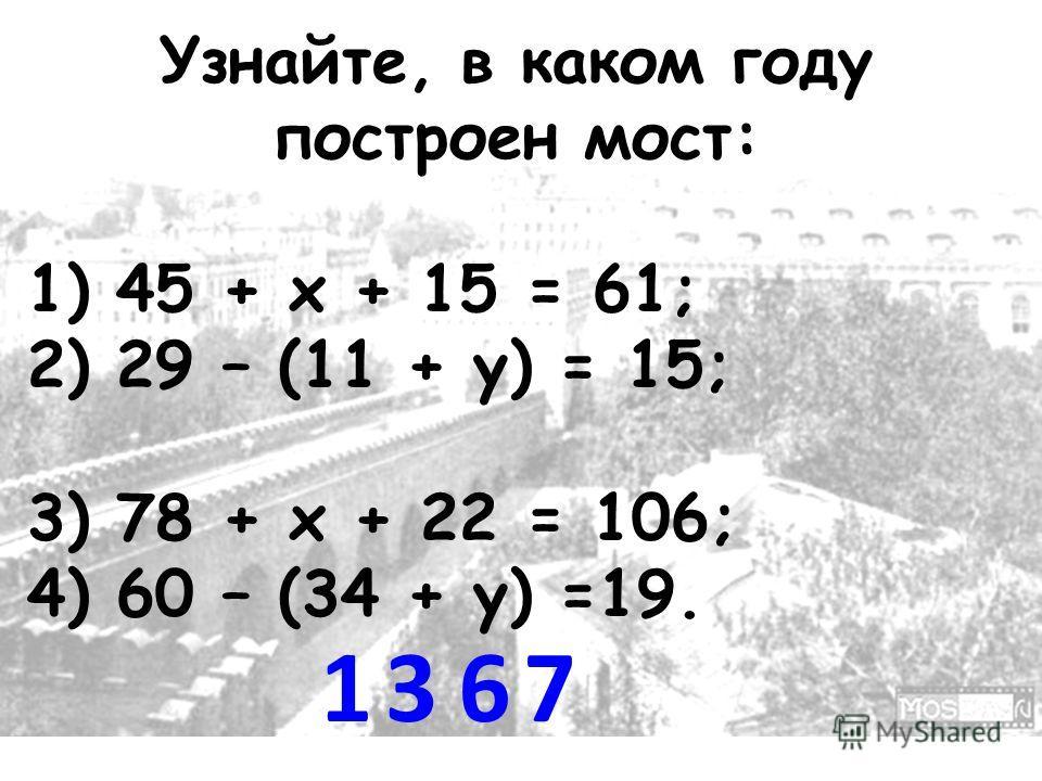 Узнайте, в каком году построен мост: 1) 45 + х + 15 = 61; 2) 29 – (11 + у) = 15; 3) 78 + х + 22 = 106; 4) 60 – (34 + у) =19. 1367