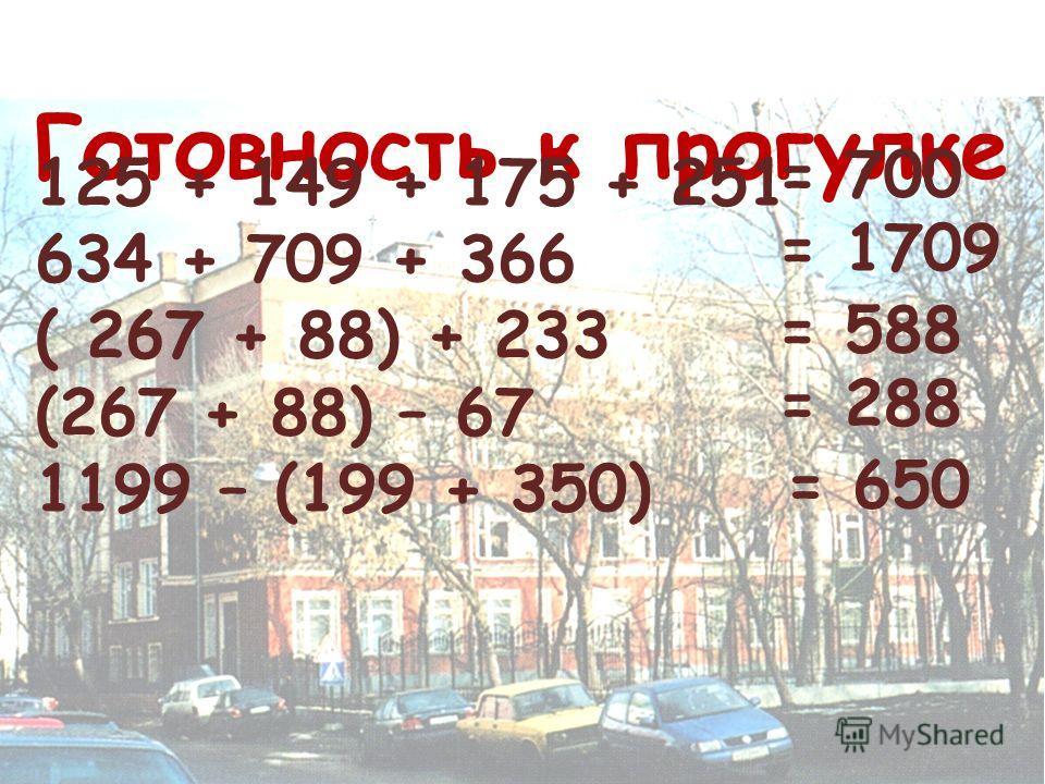 Готовность к прогулке 125 + 149 + 175 + 251 634 + 709 + 366 ( 267 + 88) + 233 (267 + 88) – 67 1199 – (199 + 350) = 700 = 1709 = 588 = 288 = 650