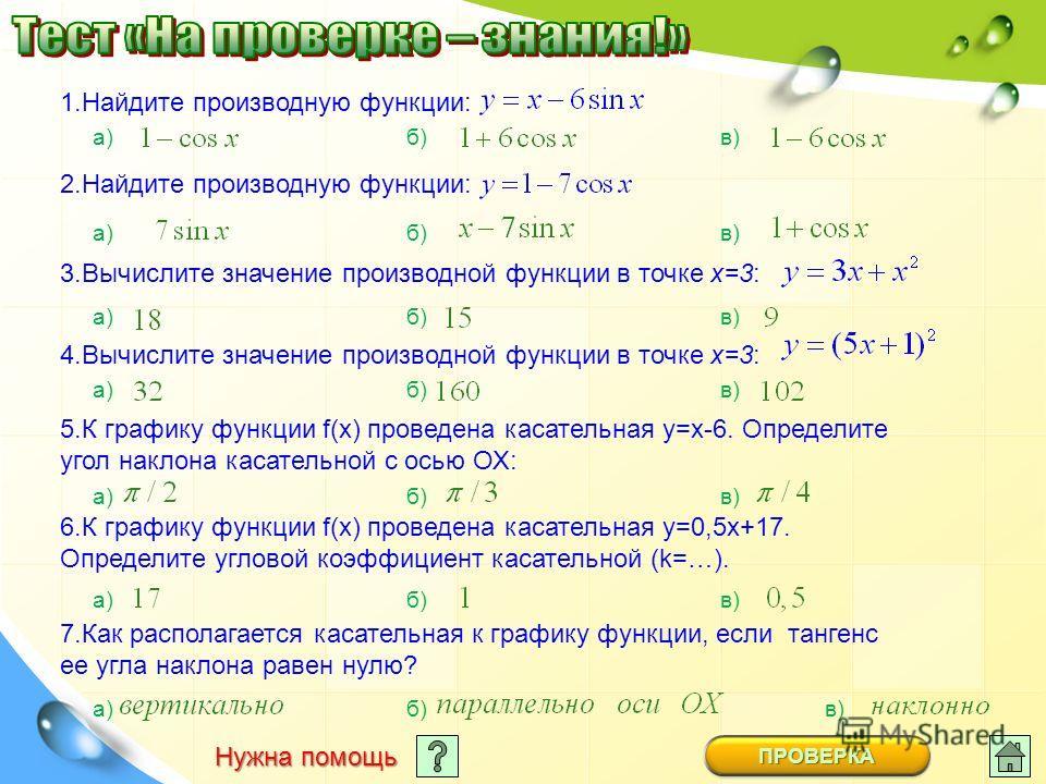 1.Найдите производную функции: а)б)в) 2.Найдите производную функции: а)б)в) 3.Вычислите значение производной функции в точке х=3: а) б) в) 4.Вычислите значение производной функции в точке х=3: а) б) в) 5.К графику функции f(х) проведена касательная у
