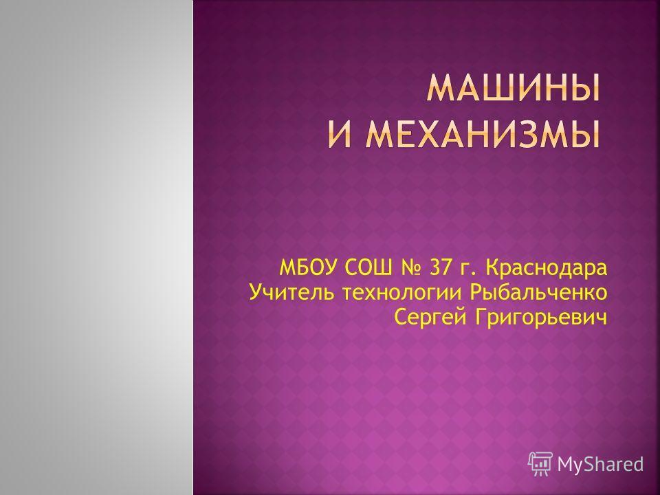 МБОУ СОШ 37 г. Краснодара Учитель технологии Рыбальченко Сергей Григорьевич