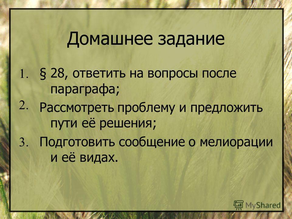 Домашнее задание §28, ответить на вопросы после параграфа; Рассмотреть проблему и предложить пути её решения; Подготовить сообщение о мелиорации и её видах. 1. 2. 3.