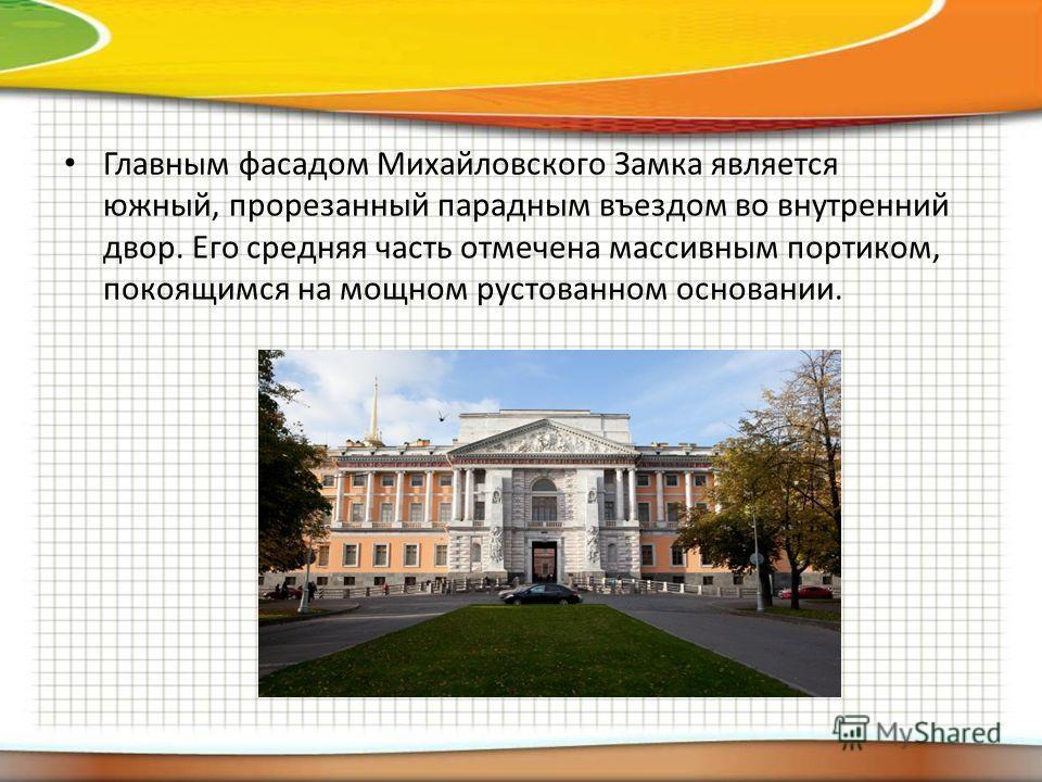 Главным фасадом Михайловского Замка является южный, прорезанный парадным въездом во внутренний двор. Его средняя часть отмечена массивным портиком, покоящимся на мощном рустованном основании.