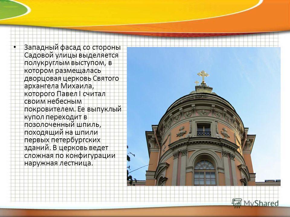 Западный фасад со стороны Садовой улицы выделяется полукруглым выступом, в котором размещалась дворцовая церковь Святого архангела Михаила, которого Павел I считал своим небесным покровителем. Ее выпуклый купол переходит в позолоченный шпиль, походящ