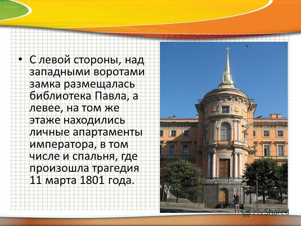 C левой стороны, над западными воротами замка размещалась библиотека Павла, а левее, на том же этаже находились личные апартаменты императора, в том числе и спальня, где произошла трагедия 11 марта 1801 года.