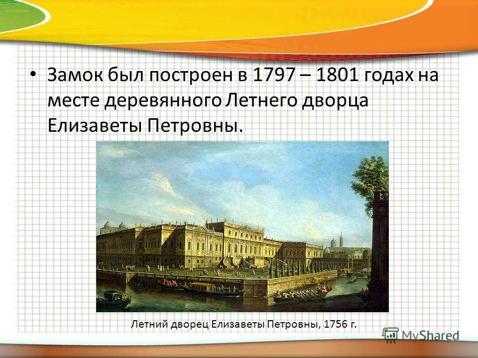 Замок был построен в 1797 – 1801 годах на месте деревянного Летнего дворца Елизаветы Петровны. Летний дворец Елизаветы Петровны, 1756 г.