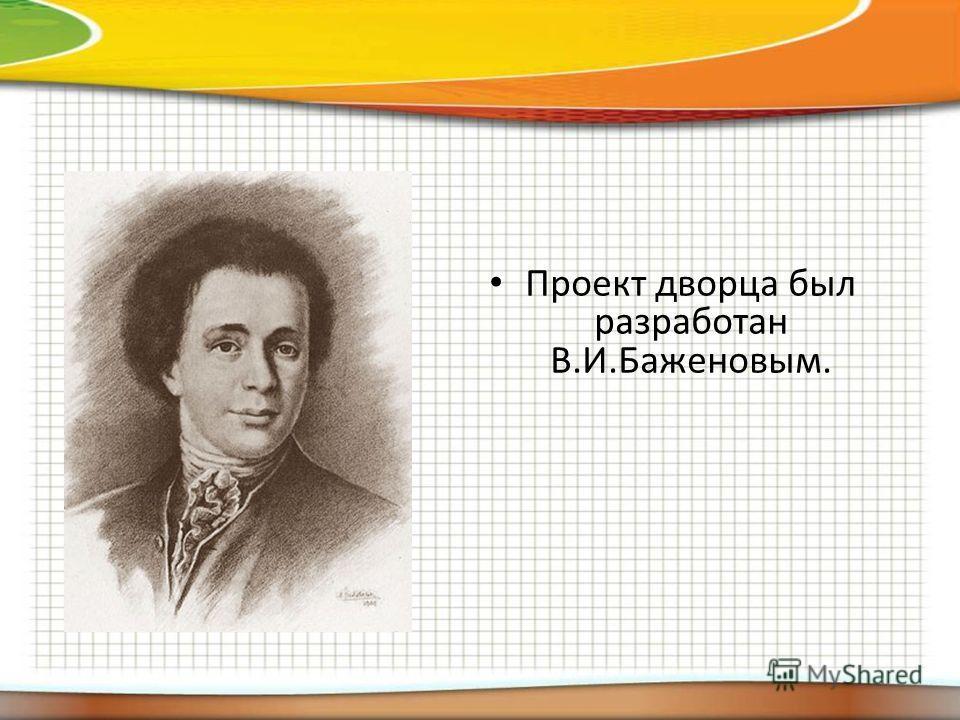 Проект дворца был разработан В.И.Баженовым.