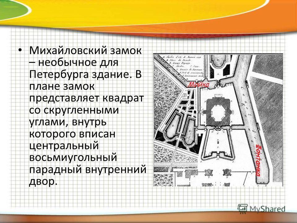 Михайловский замок – необычное для Петербурга здание. В плане замок представляет квадрат со скругленными углами, внутрь которого вписан центральный восьмиугольный парадный внутренний двор.