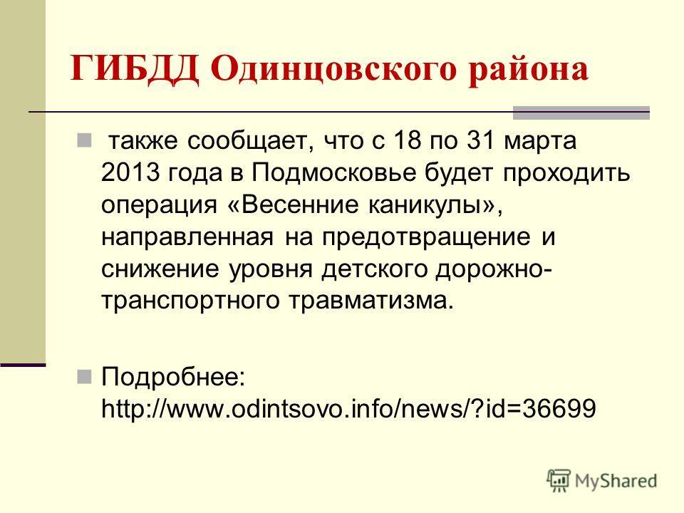 ГИБДД Одинцовского района также сообщает, что с 18 по 31 марта 2013 года в Подмосковье будет проходить операция «Весенние каникулы», направленная на предотвращение и снижение уровня детского дорожно- транспортного травматизма. Подробнее: http://www.o