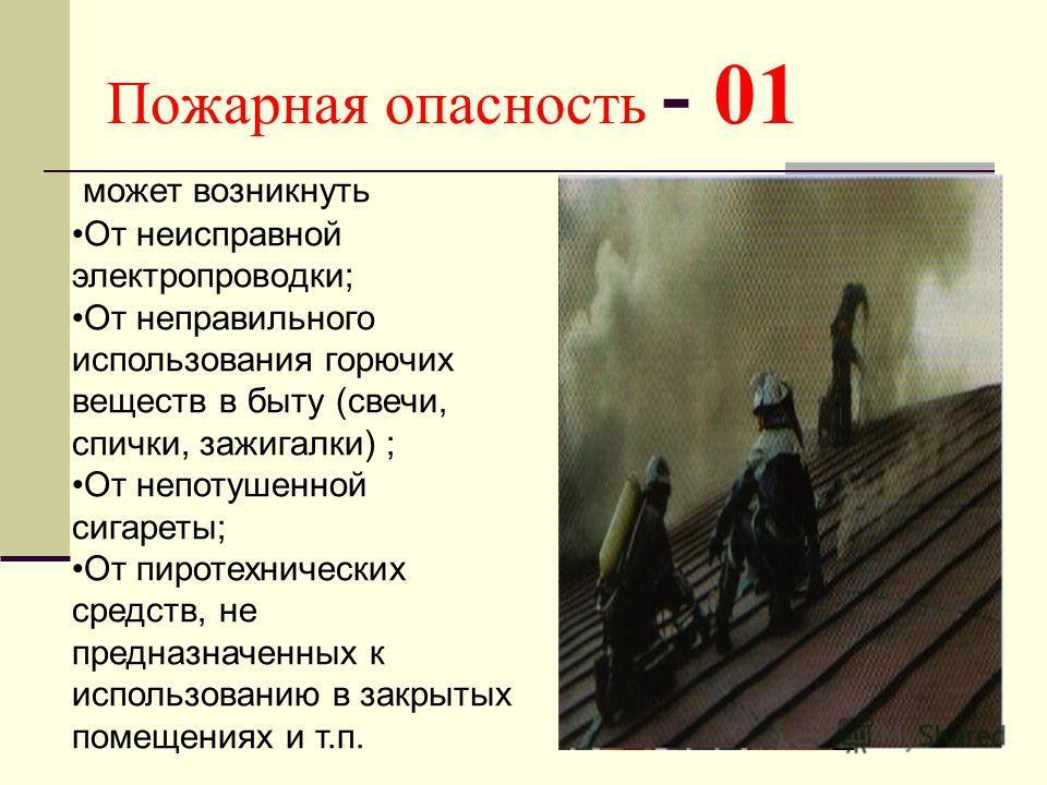 Пожарная опасность - 01 может возникнуть От неисправной электропроводки; От неправильного использования горючих веществ в быту (свечи, спички, зажигалки) ; От непотушенной сигареты; От пиротехнических средств, не предназначенных к использованию в зак