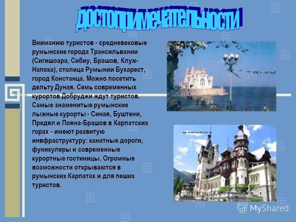 Вниманию туристов - средневековые румынские города Трансильвании (Сигишоара, Сибиу, Брашов, Клуж- Напока), столица Румынии Бухарест, город Констанца. Можно посетить дельту Дуная. Семь современных курортов Добруджи ждут туристов. Самые знаменитые румы