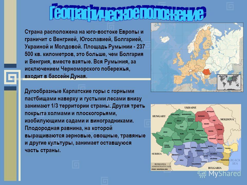 Страна расположена на юго-востоке Европы и граничит с Венгрией, Югославией, Болгарией, Украиной и Молдовой. Площадь Румынии - 237 500 кв. километров, это больше, чем Болгария и Венгрия, вместе взятые. Вся Румыния, за исключением Черноморского побереж
