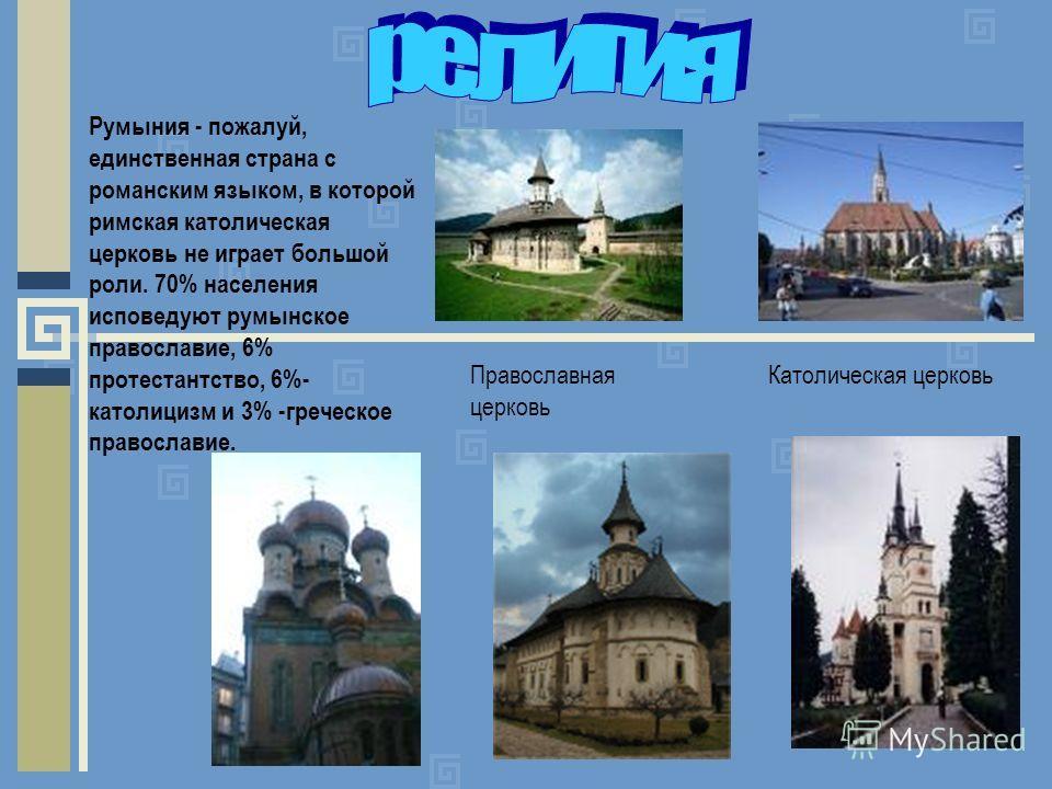 Румыния - пожалуй, единственная страна с романским языком, в которой римская католическая церковь не играет большой роли. 70% населения исповедуют румынское православие, 6% протестантство, 6%- католицизм и 3% -греческое православие. Православная церк