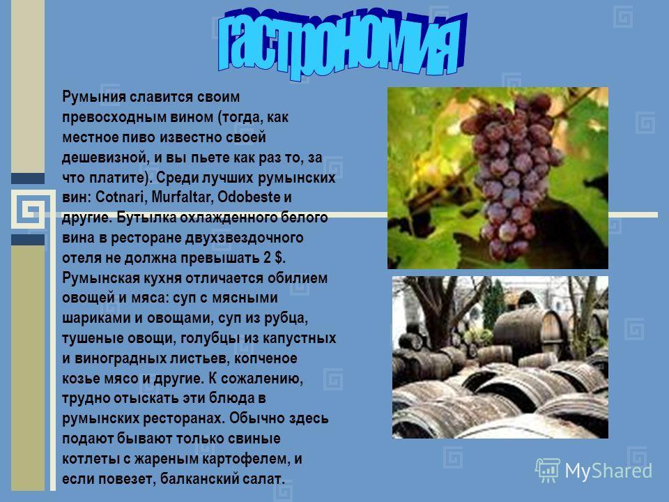 Румыния славится своим превосходным вином (тогда, как местное пиво известно своей дешевизной, и вы пьете как раз то, за что платите). Среди лучших румынских вин: Cotnari, Murfaltar, Odobeste и другие. Бутылка охлажденного белого вина в ресторане двух