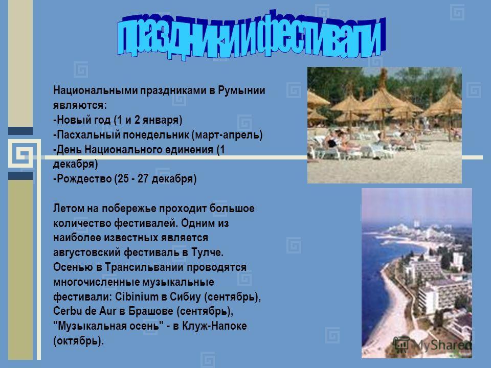 Национальными праздниками в Румынии являются: -Новый год (1 и 2 января) -Пасхальный понедельник (март-апрель) -День Национального единения (1 декабря) -Рождество (25 - 27 декабря) Летом на побережье проходит большое количество фестивалей. Одним из на