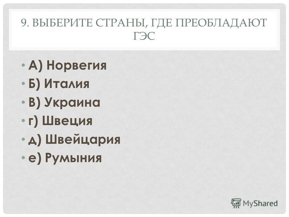 9. ВЫБЕРИТЕ СТРАНЫ, ГДЕ ПРЕОБЛАДАЮТ ГЭС А) Норвегия Б) Италия В) Украина г) Швеция д) Швейцария е) Румыния