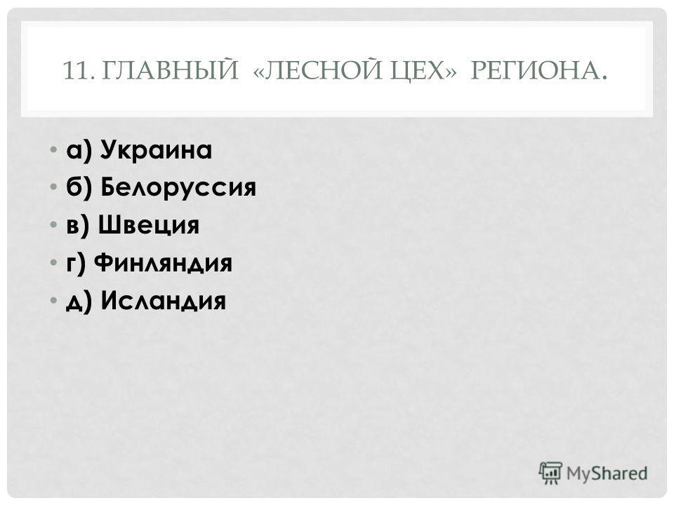 11. ГЛАВНЫЙ «ЛЕСНОЙ ЦЕХ» РЕГИОНА. а) Украина б) Белоруссия в) Швеция г) Финляндия д) Исландия