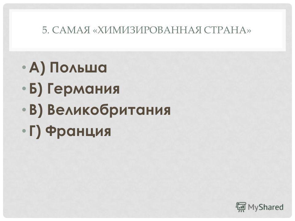 5. САМАЯ «ХИМИЗИРОВАННАЯ СТРАНА» А) Польша Б) Германия В) Великобритания Г) Франция