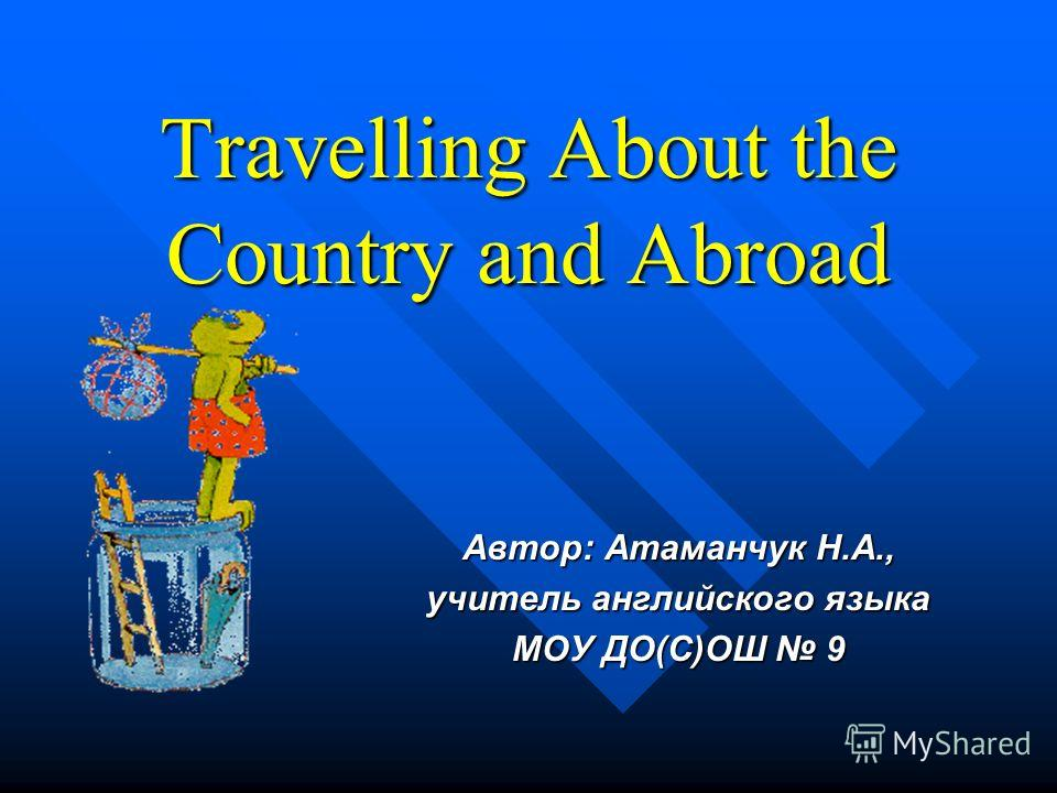 Travelling About the Country and Abroad Автор: Атаманчук Н.А., учитель английского языка МОУ ДО(С)ОШ 9