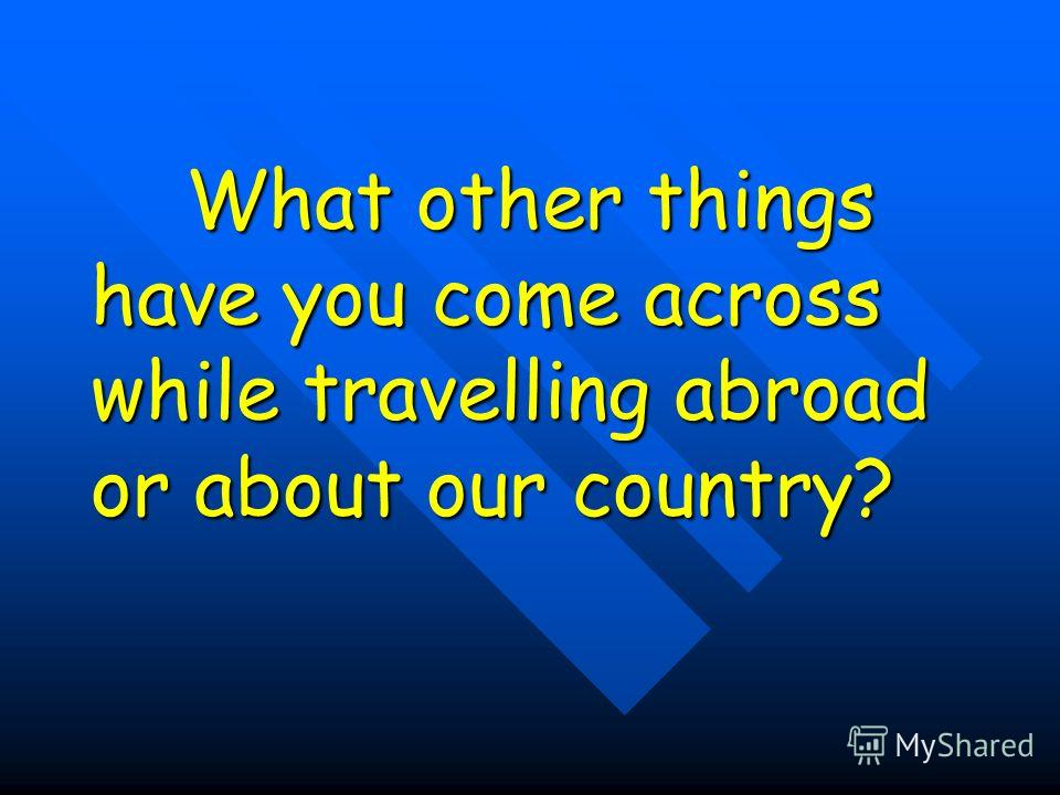 What other things have you come across while travelling abroad or about our country? What other things have you come across while travelling abroad or about our country?