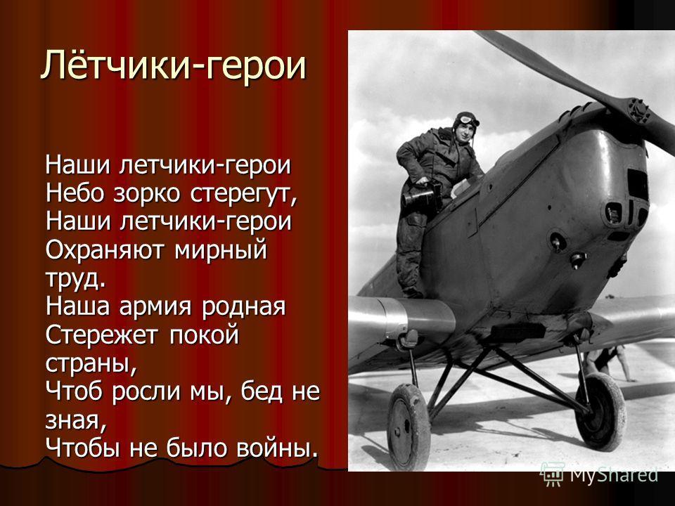 Лётчики-герои Наши летчики-герои Небо зорко стерегут, Наши летчики-герои Охраняют мирный труд. Наша армия родная Стережет покой страны, Чтоб росли мы, бед не зная, Чтобы не было войны. Наши летчики-герои Небо зорко стерегут, Наши летчики-герои Охраня