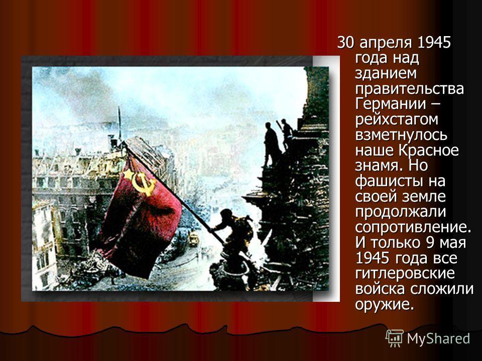 30 апреля 1945 года над зданием правительства Германии – рейхстагом взметнулось наше Красное знамя. Но фашисты на своей земле продолжали сопротивление. И только 9 мая 1945 года все гитлеровские войска сложили оружие.
