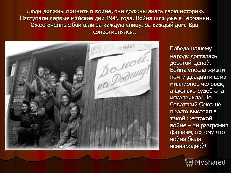 Люди должны помнить о войне, они должны знать свою историю. Наступали первые майские дни 1945 года. Война шла уже в Германии. Ожесточенные бои шли за каждую улицу, за каждый дом. Враг сопротивлялся... Победа нашему народу досталась дорогой ценой. Вой