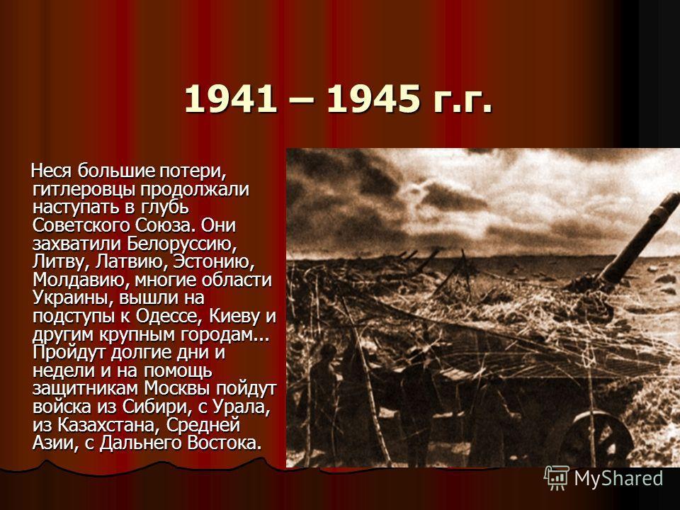 1941 – 1945 г.г. 1941 – 1945 г.г. Неся большие потери, гитлеровцы продолжали наступать в глубь Советского Союза. Они захватили Белоруссию, Литву, Латвию, Эстонию, Молдавию, многие области Украины, вышли на подступы к Одессе, Киеву и другим крупным го