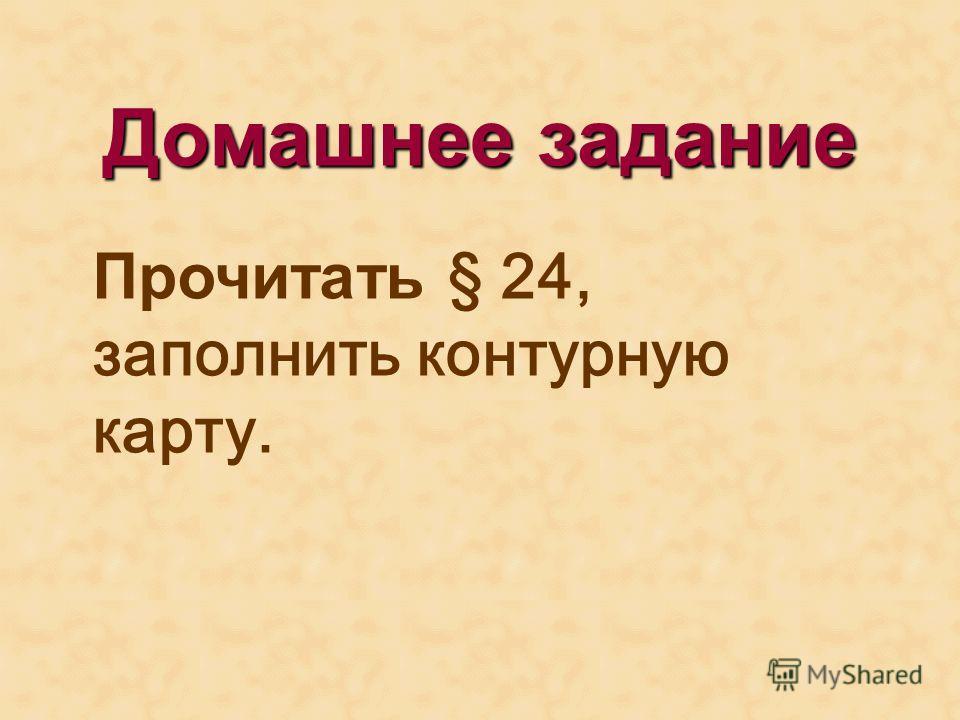Домашнее задание Прочитать § 24, заполнить контурную карту.