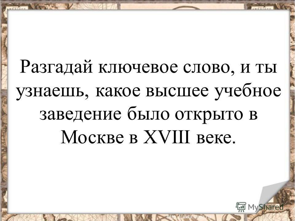 Разгадай ключевое слово, и ты узнаешь, какое высшее учебное заведение было открыто в Москве в XVIII веке.