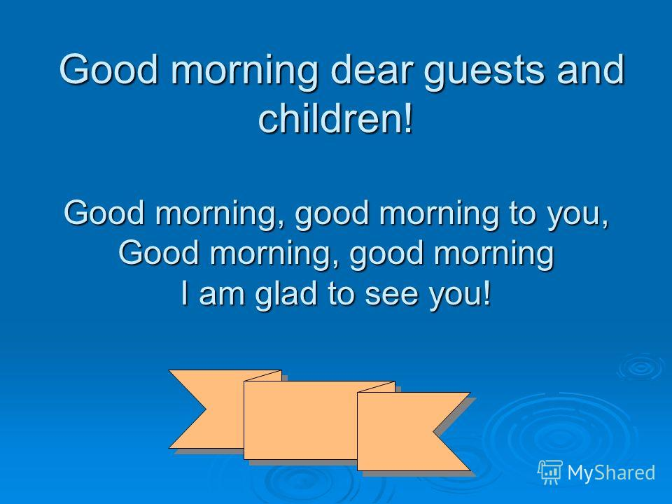 Good morning dear guests and children! Good morning, good morning to you, Good morning, good morning I am glad to see you! Good morning dear guests and children! Good morning, good morning to you, Good morning, good morning I am glad to see you!